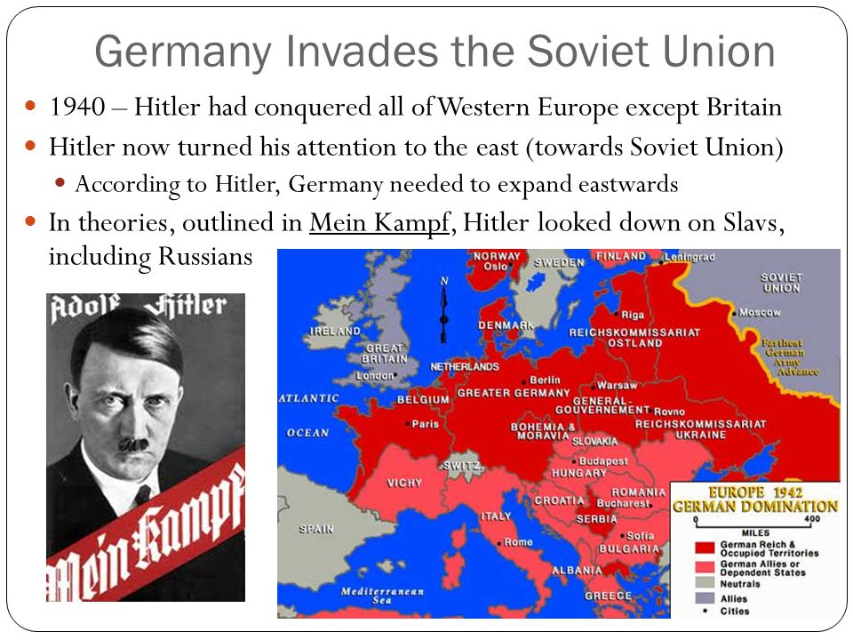 Germany Invades the Soviet Union 1940 – Hitler had conquered all of Western Europe except Britain Hitler now turned his attention to the east (towards Soviet Union) According to Hitler, Germany needed to expand eastwards In theories, outlined in Mein Kampf, Hitler looked down on Slavs, including Russians