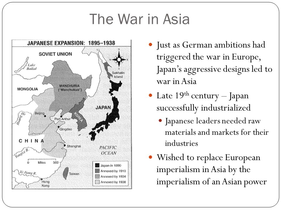 The War in Asia Just as German ambitions had triggered the war in Europe, Japan's aggressive designs led to war in Asia Late 19 th century – Japan successfully industrialized Japanese leaders needed raw materials and markets for their industries Wished to replace European imperialism in Asia by the imperialism of an Asian power