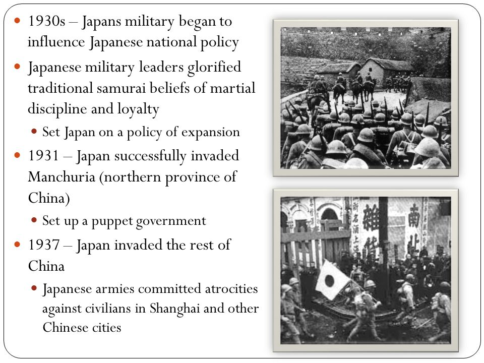 1930s – Japans military began to influence Japanese national policy Japanese military leaders glorified traditional samurai beliefs of martial discipline and loyalty Set Japan on a policy of expansion 1931 – Japan successfully invaded Manchuria (northern province of China) Set up a puppet government 1937 – Japan invaded the rest of China Japanese armies committed atrocities against civilians in Shanghai and other Chinese cities