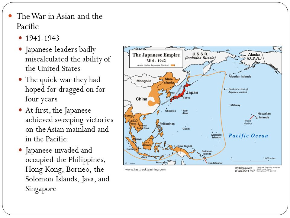 The War in Asian and the Pacific 1941-1943 Japanese leaders badly miscalculated the ability of the United States The quick war they had hoped for dragged on for four years At first, the Japanese achieved sweeping victories on the Asian mainland and in the Pacific Japanese invaded and occupied the Philippines, Hong Kong, Borneo, the Solomon Islands, Java, and Singapore