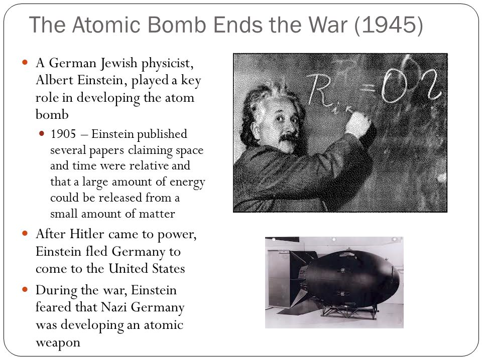 The Atomic Bomb Ends the War (1945) A German Jewish physicist, Albert Einstein, played a key role in developing the atom bomb 1905 – Einstein published several papers claiming space and time were relative and that a large amount of energy could be released from a small amount of matter After Hitler came to power, Einstein fled Germany to come to the United States During the war, Einstein feared that Nazi Germany was developing an atomic weapon