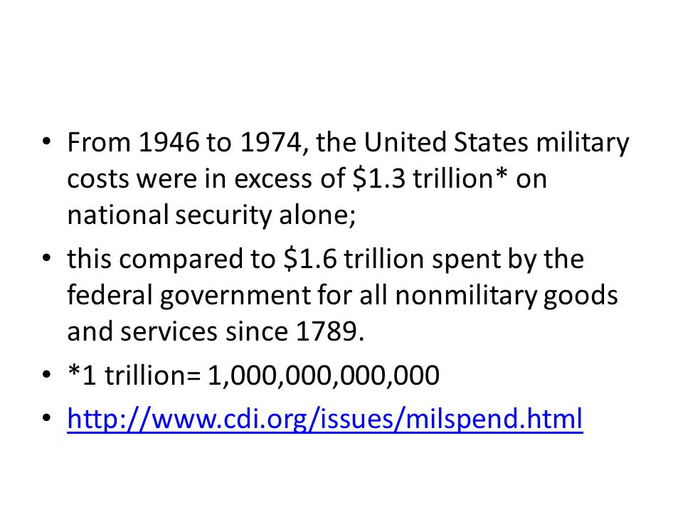 From 1946 to 1974, the United States military costs were in excess of $1.3 trillion* on national security alone; this compared to $1.6 trillion spent by the federal government for all nonmilitary goods and services since 1789.