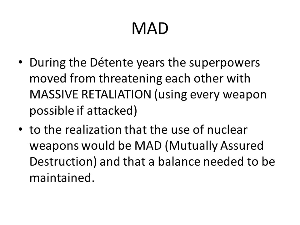 MAD During the Détente years the superpowers moved from threatening each other with MASSIVE RETALIATION (using every weapon possible if attacked) to the realization that the use of nuclear weapons would be MAD (Mutually Assured Destruction) and that a balance needed to be maintained.