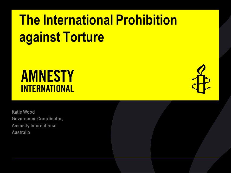 The International Prohibition against Torture Katie Wood Governance Coordinator, Amnesty International Australia
