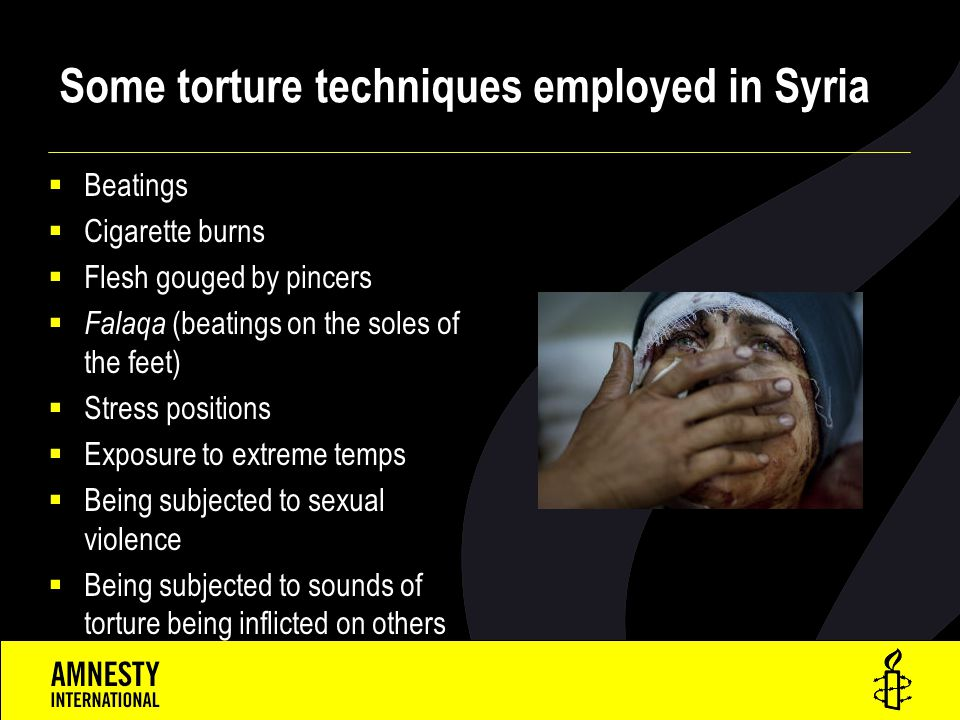 Some torture techniques employed in Syria  Beatings  Cigarette burns  Flesh gouged by pincers  Falaqa (beatings on the soles of the feet)  Stress positions  Exposure to extreme temps  Being subjected to sexual violence  Being subjected to sounds of torture being inflicted on others