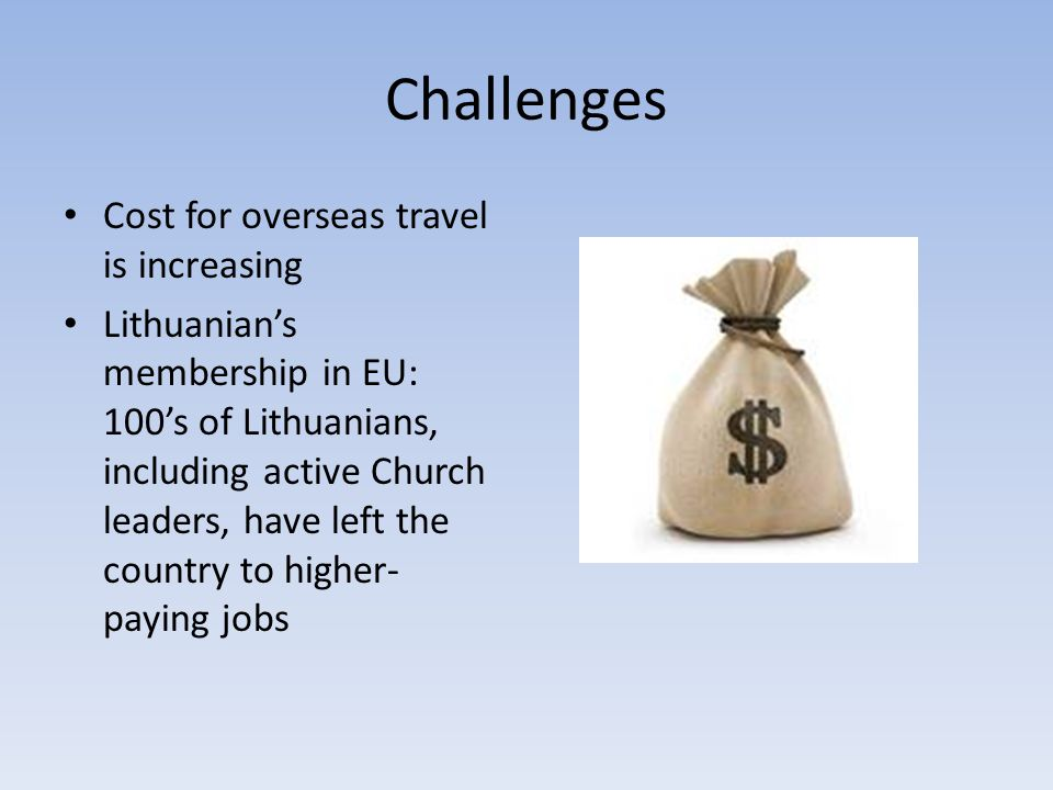 Challenges Cost for overseas travel is increasing Lithuanian's membership in EU: 100's of Lithuanians, including active Church leaders, have left the country to higher- paying jobs
