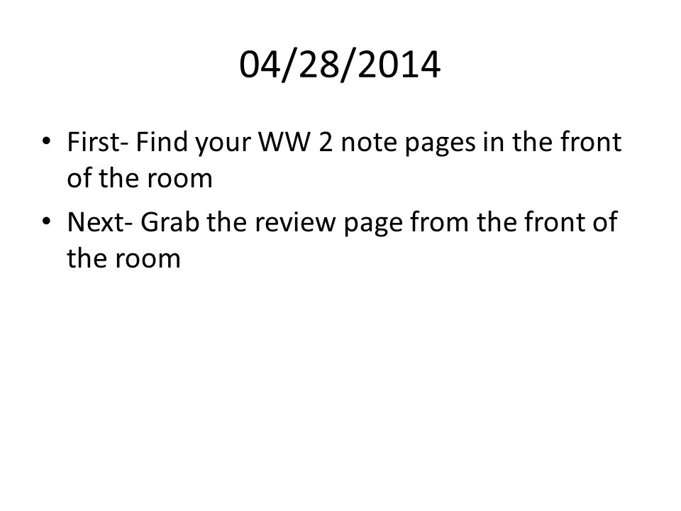 04/28/2014 First- Find your WW 2 note pages in the front of the room Next- Grab the review page from the front of the room