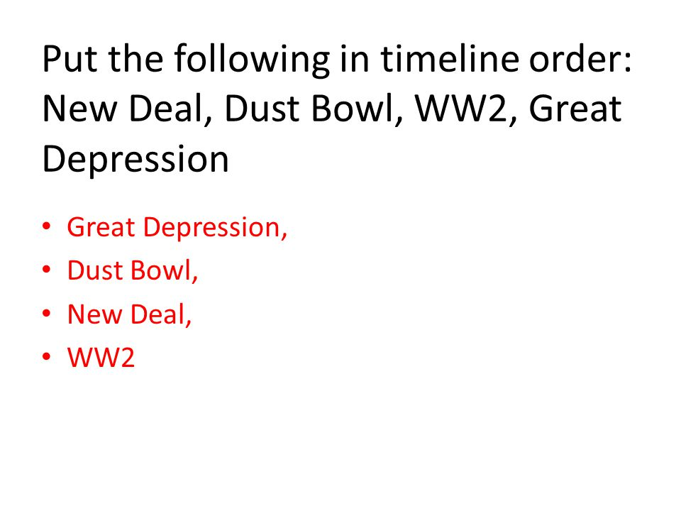 Put the following in timeline order: New Deal, Dust Bowl, WW2, Great Depression Great Depression, Dust Bowl, New Deal, WW2