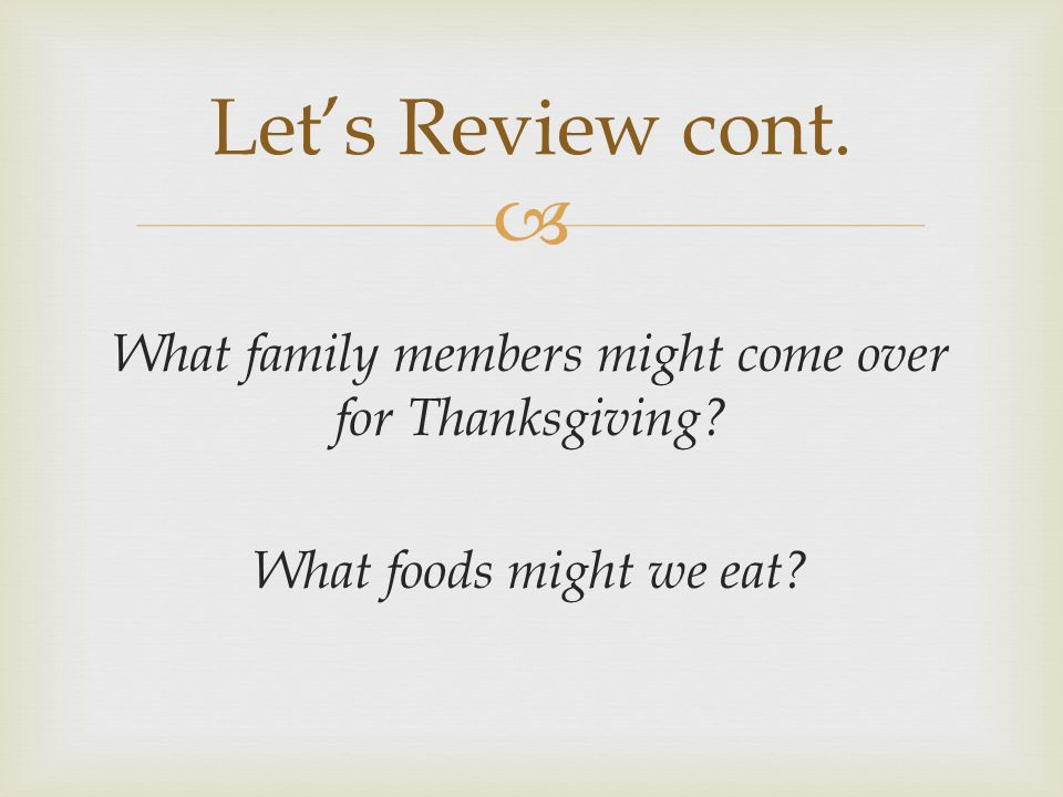  What family members might come over for Thanksgiving? What foods might we eat? Let's Review cont.