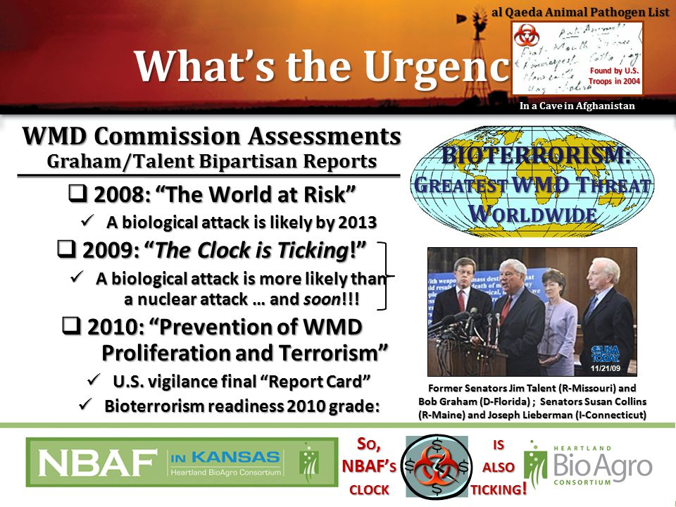 Former Senators Jim Talent (R-Missouri) and Bob Graham (D-Florida) ; Senators Susan Collins (R-Maine) and Joseph Lieberman (I-Connecticut) BIOTERRORISM: G REATEST WMD T HREAT W ORLDWIDE BIOTERRORISM: G REATEST WMD T HREAT W ORLDWIDE WMD Commission Assessments Graham/Talent Bipartisan Reports  2008: The World at Risk A biological attack is likely by 2013 A biological attack is likely by 2013  2009: The Clock is Ticking! A biological attack is more likely than a nuclear attack … and soon!!.