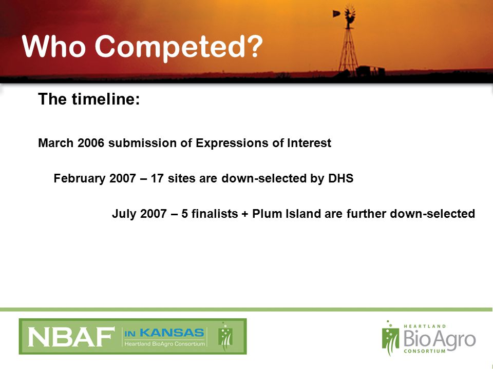 The timeline: March 2006 submission of Expressions of Interest February 2007 – 17 sites are down-selected by DHS July 2007 – 5 finalists + Plum Island are further down-selected Who Competed