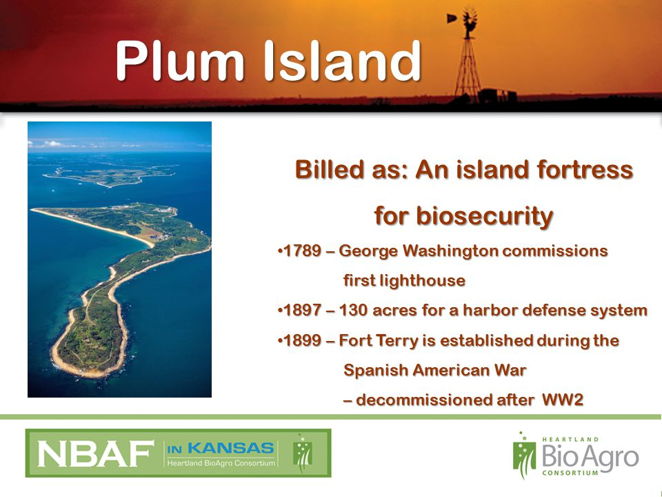 Plum Island Billed as: An island fortress for biosecurity 1789 – George Washington commissions 1789 – George Washington commissions first lighthouse 1897 – 130 acres for a harbor defense system 1897 – 130 acres for a harbor defense system 1899 – Fort Terry is established during the 1899 – Fort Terry is established during the Spanish American War – decommissioned after WW2