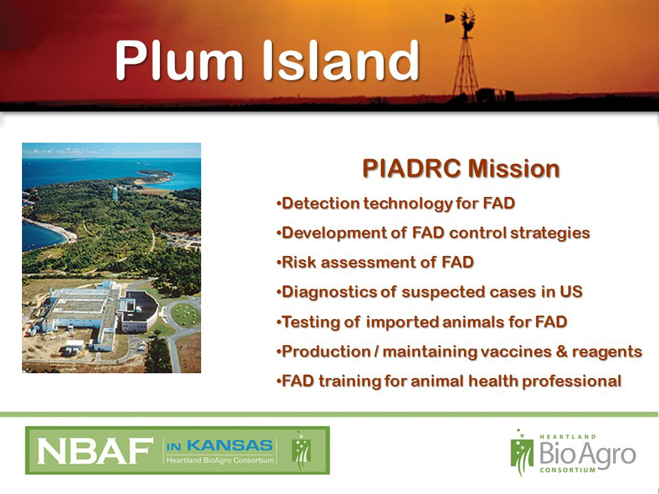 PIADRC Mission Detection technology for FAD Detection technology for FAD Development of FAD control strategies Development of FAD control strategies Risk assessment of FAD Risk assessment of FAD Diagnostics of suspected cases in US Diagnostics of suspected cases in US Testing of imported animals for FAD Testing of imported animals for FAD Production / maintaining vaccines & reagents Production / maintaining vaccines & reagents FAD training for animal health professional FAD training for animal health professional