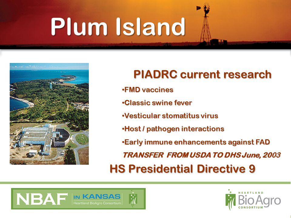 Plum Island PIADRC current research FMD vaccines FMD vaccines Classic swine fever Classic swine fever Vesticular stomatitus virus Vesticular stomatitus virus Host / pathogen interactions Host / pathogen interactions Early immune enhancements against FAD Early immune enhancements against FAD TRANSFER FROM USDA TO DHS June, 2003 HS Presidential Directive 9