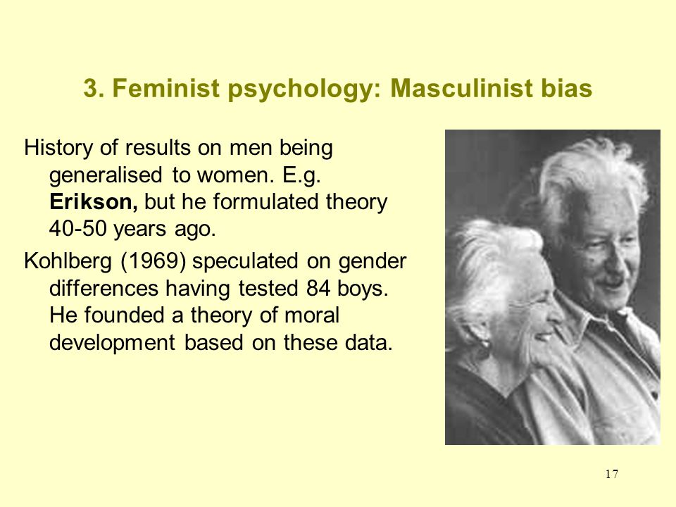 17 3. Feminist psychology: Masculinist bias History of results on men being generalised to women. E.g. Erikson, but he formulated theory 40-50 years a