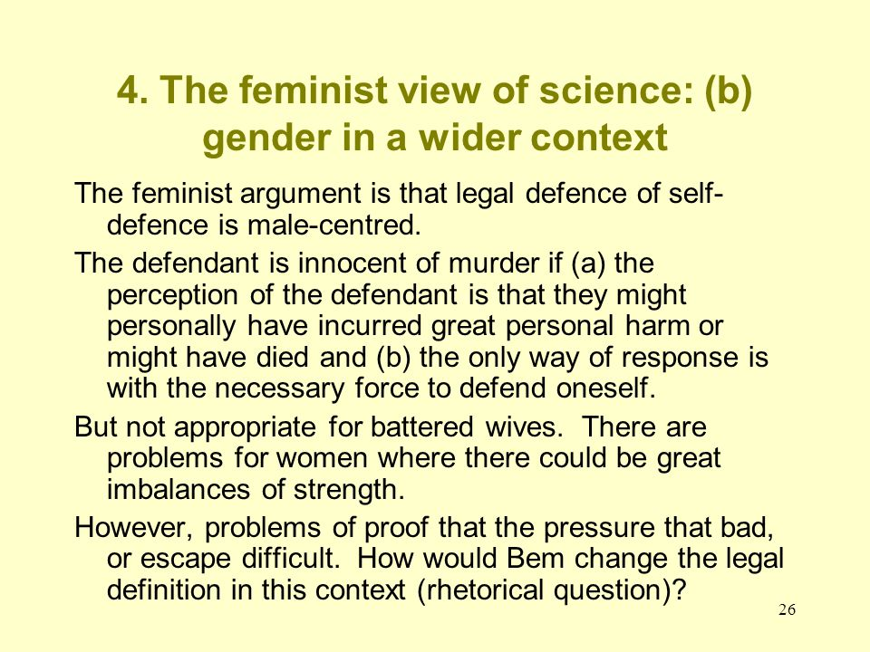 26 4. The feminist view of science: (b) gender in a wider context The feminist argument is that legal defence of self- defence is male-centred. The de