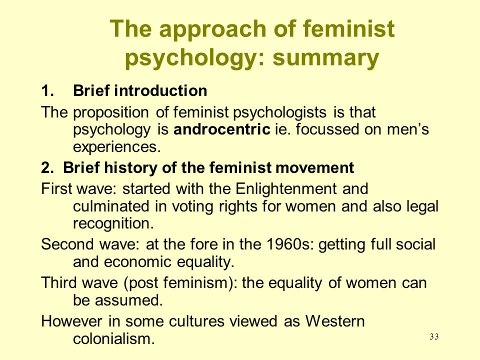 33 The approach of feminist psychology: summary 1.Brief introduction The proposition of feminist psychologists is that psychology is androcentric ie.