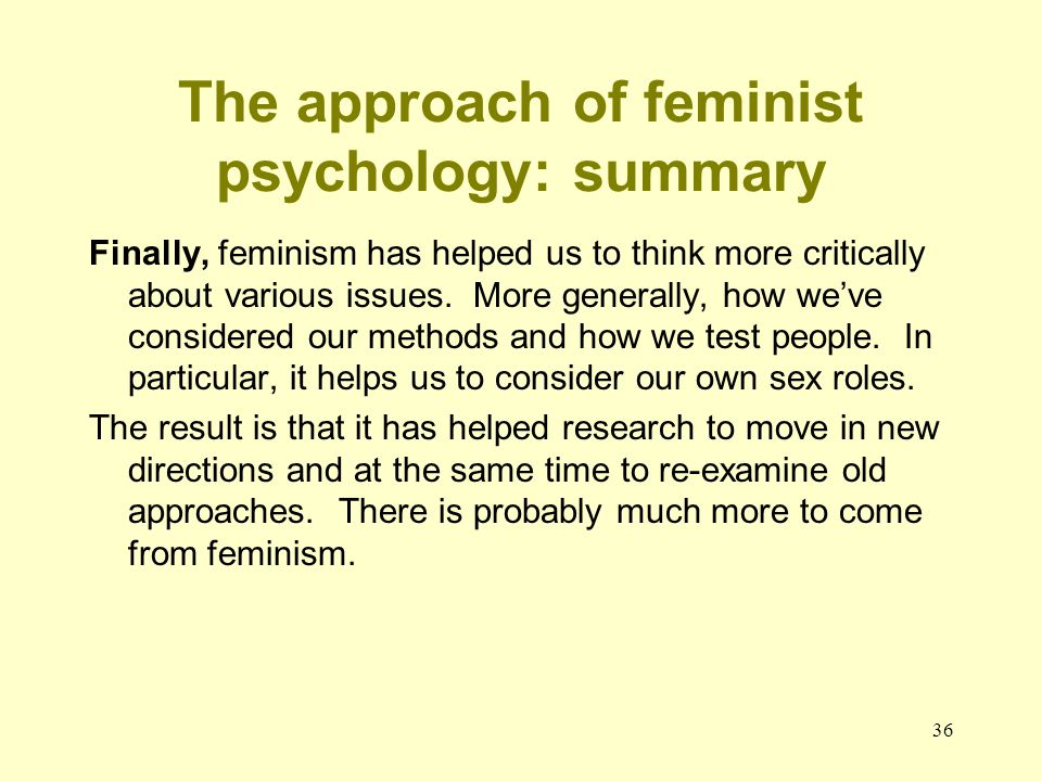 36 The approach of feminist psychology: summary Finally, feminism has helped us to think more critically about various issues. More generally, how we'