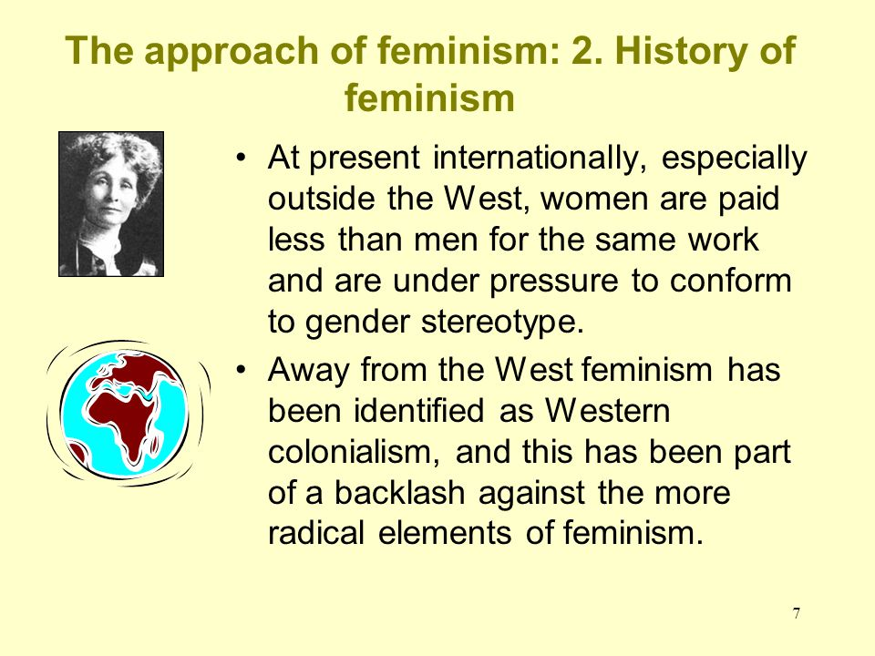 7 The approach of feminism: 2. History of feminism At present internationally, especially outside the West, women are paid less than men for the same
