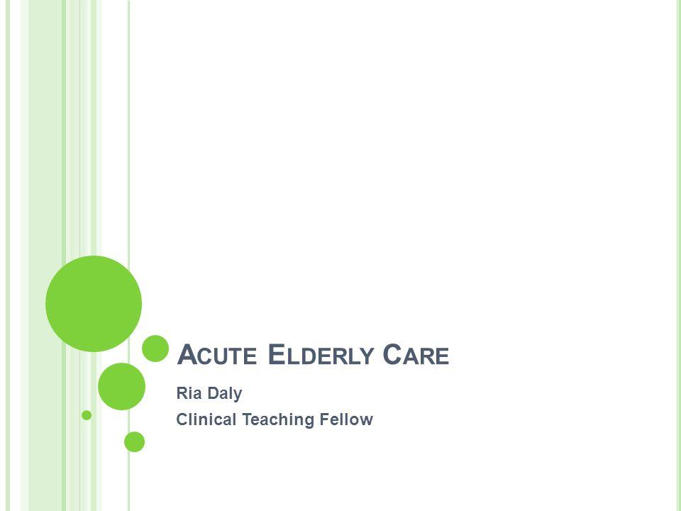 A CUTE E LDERLY C ARE Ria Daly Clinical Teaching Fellow