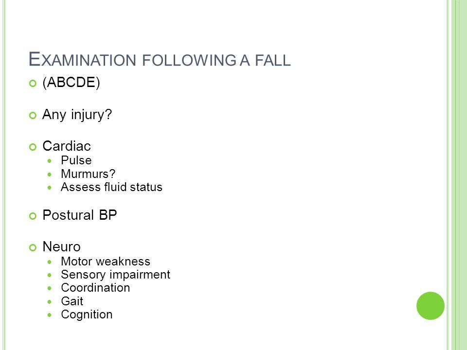 E XAMINATION FOLLOWING A FALL (ABCDE) Any injury.Cardiac Pulse Murmurs.