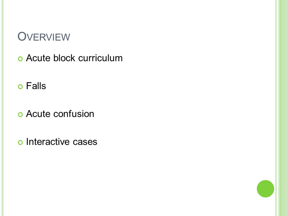 O VERVIEW Acute block curriculum Falls Acute confusion Interactive cases