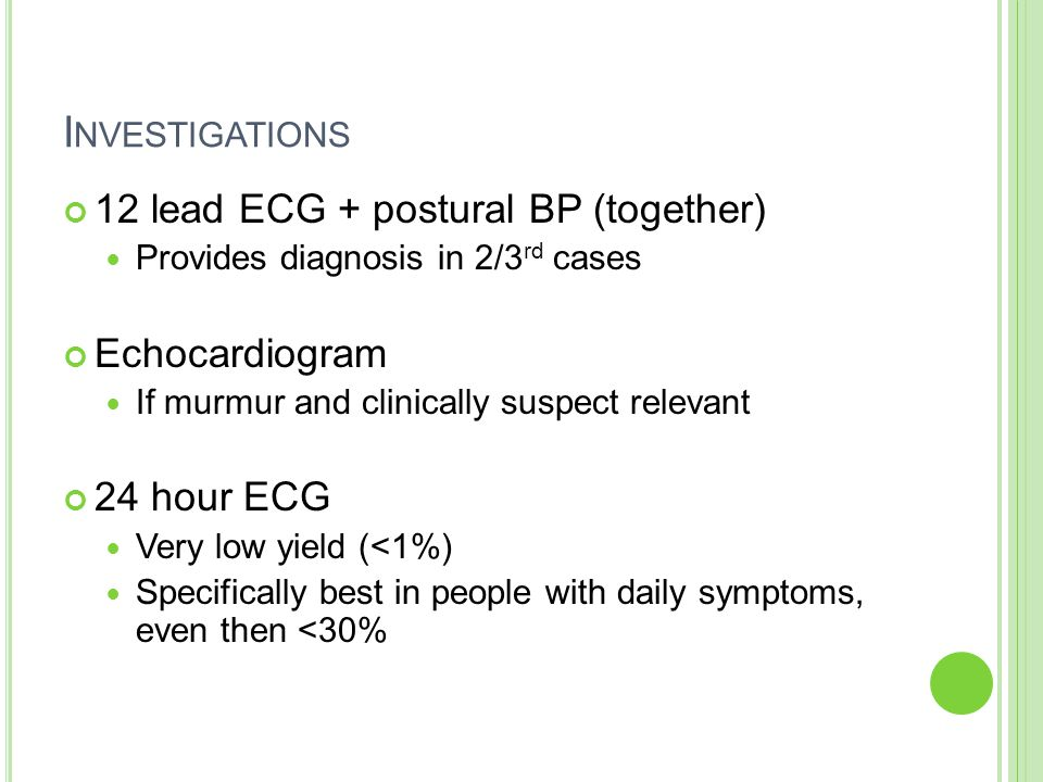 I NVESTIGATIONS 12 lead ECG + postural BP (together) Provides diagnosis in 2/3 rd cases Echocardiogram If murmur and clinically suspect relevant 24 hour ECG Very low yield (<1%) Specifically best in people with daily symptoms, even then <30%