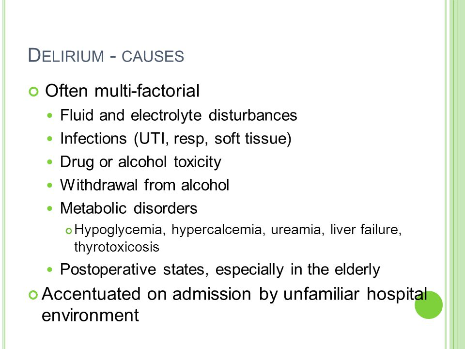 D ELIRIUM - CAUSES Often multi-factorial Fluid and electrolyte disturbances Infections (UTI, resp, soft tissue) Drug or alcohol toxicity Withdrawal from alcohol Metabolic disorders Hypoglycemia, hypercalcemia, ureamia, liver failure, thyrotoxicosis Postoperative states, especially in the elderly Accentuated on admission by unfamiliar hospital environment