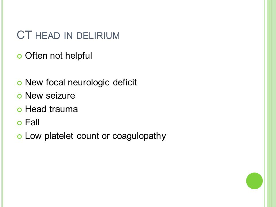 CT HEAD IN DELIRIUM Often not helpful New focal neurologic deficit New seizure Head trauma Fall Low platelet count or coagulopathy