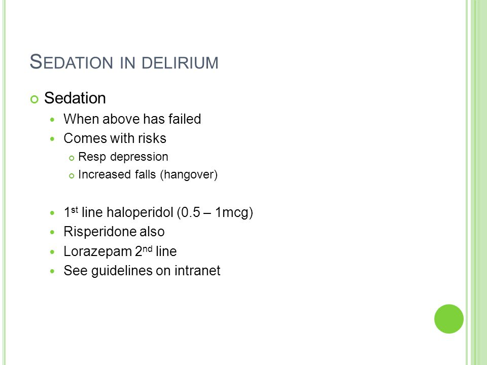 S EDATION IN DELIRIUM Sedation When above has failed Comes with risks Resp depression Increased falls (hangover) 1 st line haloperidol (0.5 – 1mcg) Risperidone also Lorazepam 2 nd line See guidelines on intranet