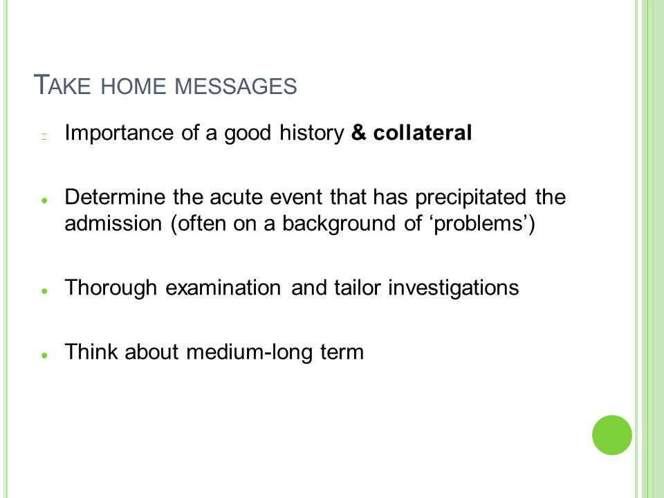 T AKE HOME MESSAGES Importance of a good history & collateral Determine the acute event that has precipitated the admission (often on a background of 'problems') Thorough examination and tailor investigations Think about medium-long term