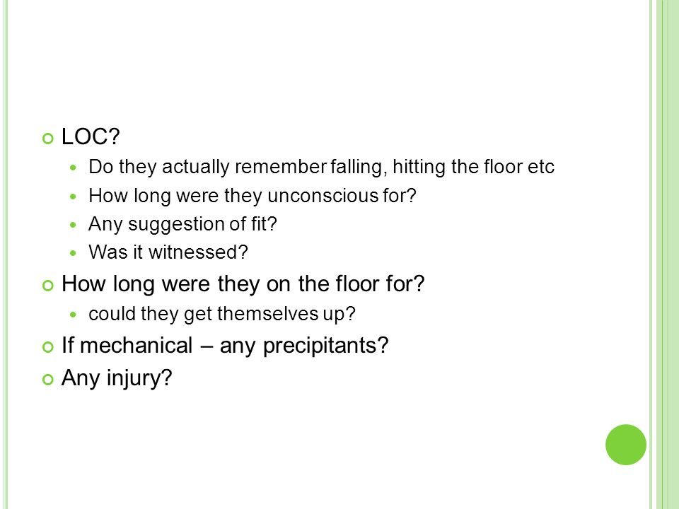 LOC. Do they actually remember falling, hitting the floor etc How long were they unconscious for.