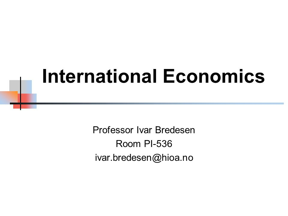 International Economics Professor Ivar Bredesen Room PI-536 ivar.bredesen@hioa.no