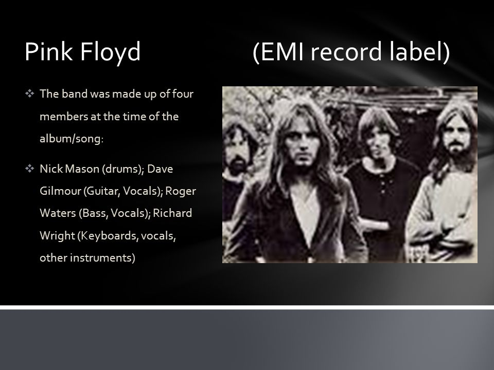 Pink Floyd (EMI record label)  The band was made up of four members at the time of the album/song:  Nick Mason (drums); Dave Gilmour (Guitar, Vocals); Roger Waters (Bass, Vocals); Richard Wright (Keyboards, vocals, other instruments)
