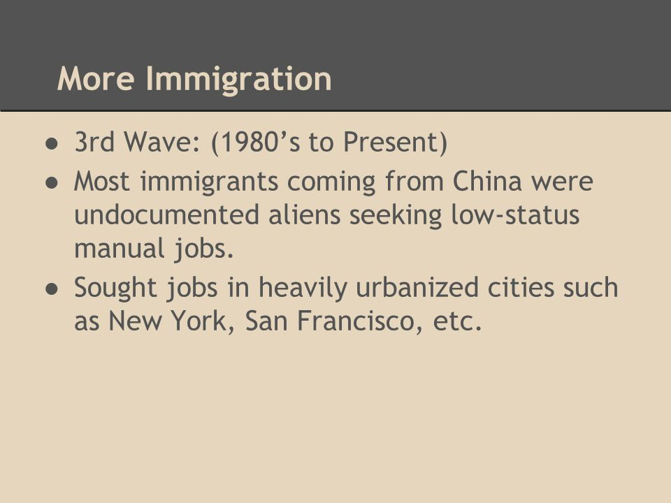 More Immigration ●3rd Wave: (1980's to Present) ●Most immigrants coming from China were undocumented aliens seeking low-status manual jobs. ●Sought jo