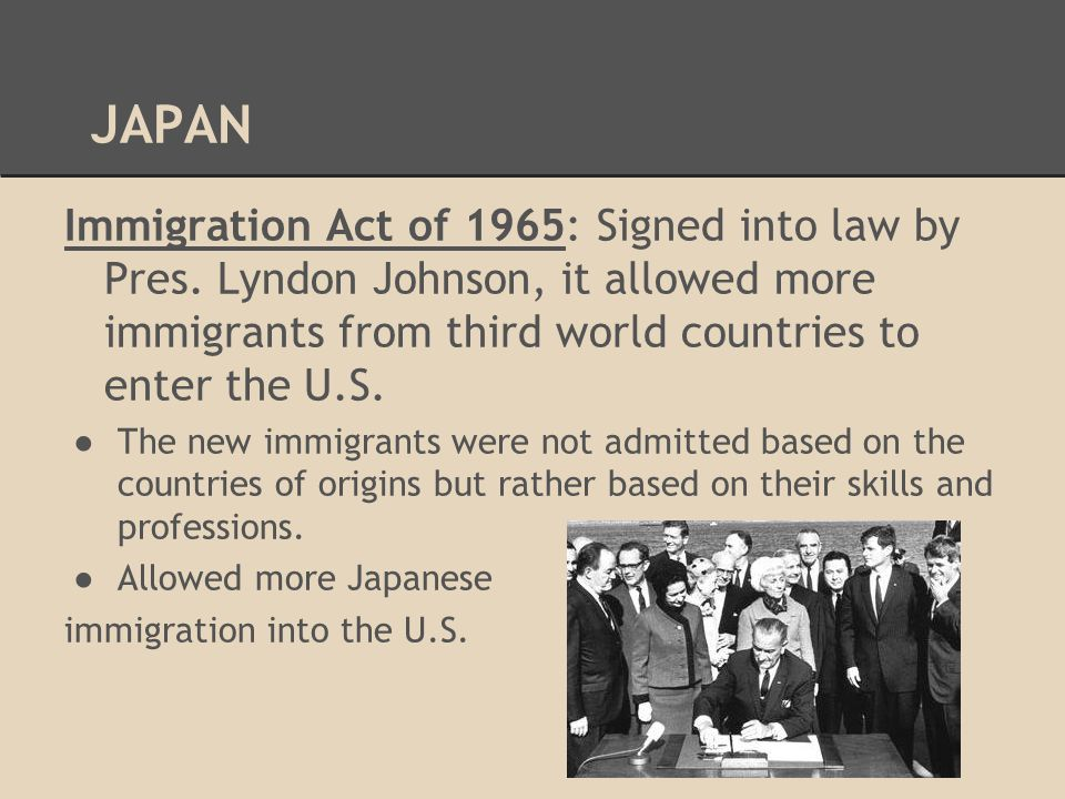JAPAN Immigration Act of 1965: Signed into law by Pres. Lyndon Johnson, it allowed more immigrants from third world countries to enter the U.S. ●The n