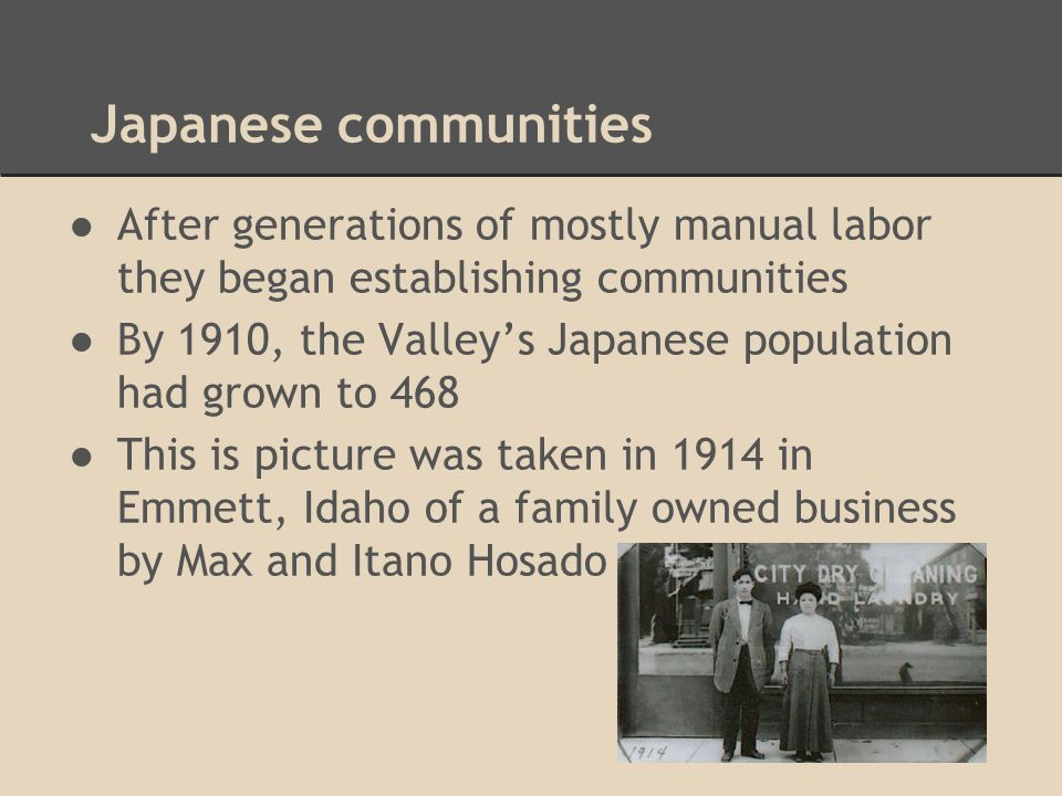 Japanese communities ●After generations of mostly manual labor they began establishing communities ●By 1910, the Valley's Japanese population had grow