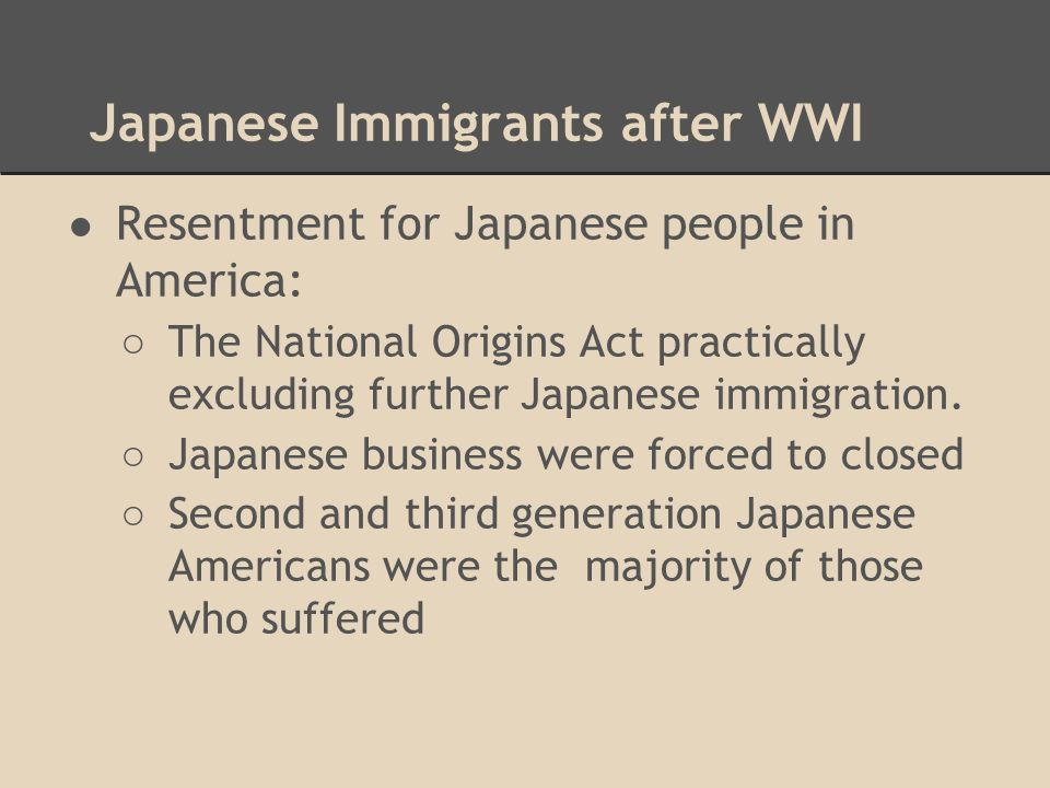 Japanese Immigrants after WWI ● Resentment for Japanese people in America: ○ The National Origins Act practically excluding further Japanese immigrati