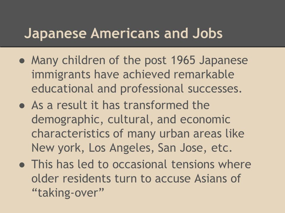 Japanese Americans and Jobs ●Many children of the post 1965 Japanese immigrants have achieved remarkable educational and professional successes. ●As a