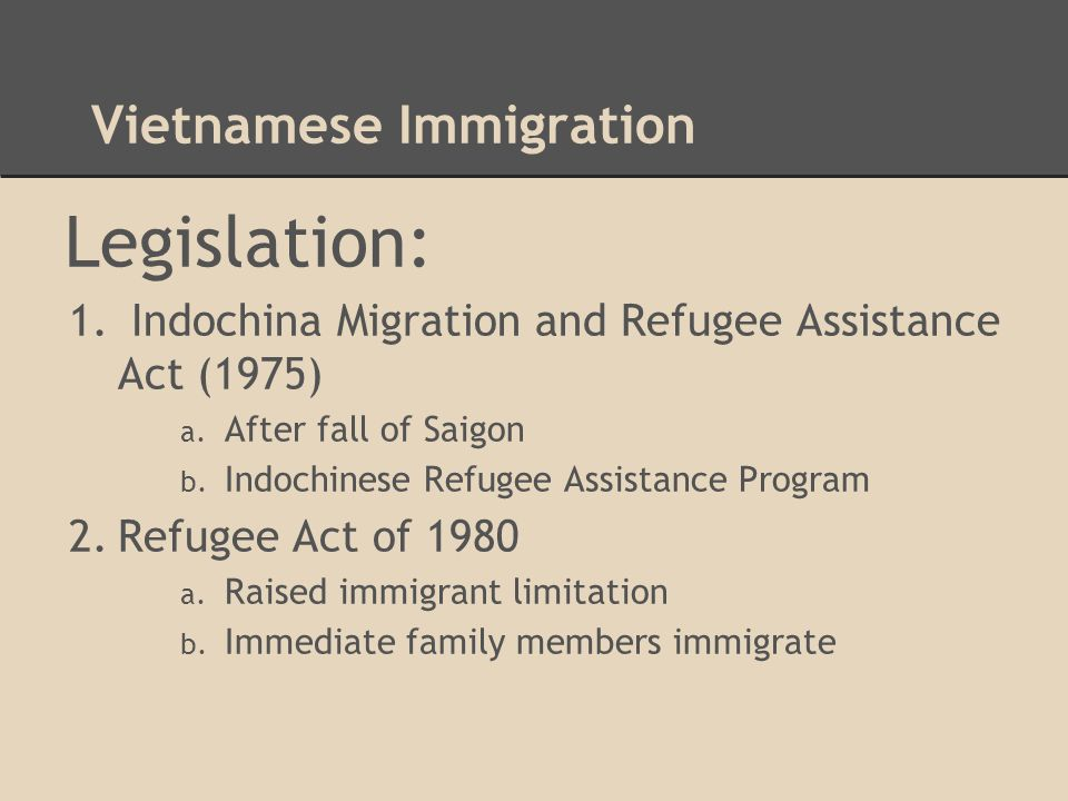 Vietnamese Immigration Legislation: 1. Indochina Migration and Refugee Assistance Act (1975) a. After fall of Saigon b. Indochinese Refugee Assistance