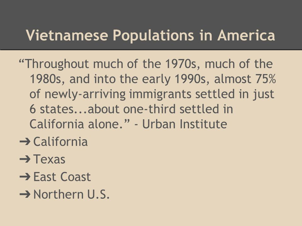 """Vietnamese Populations in America """"Throughout much of the 1970s, much of the 1980s, and into the early 1990s, almost 75% of newly-arriving immigrants"""