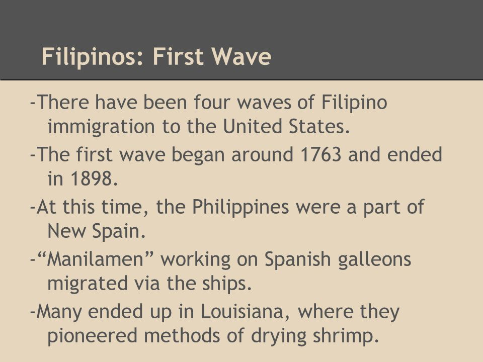 Filipinos: First Wave -There have been four waves of Filipino immigration to the United States. -The first wave began around 1763 and ended in 1898. -