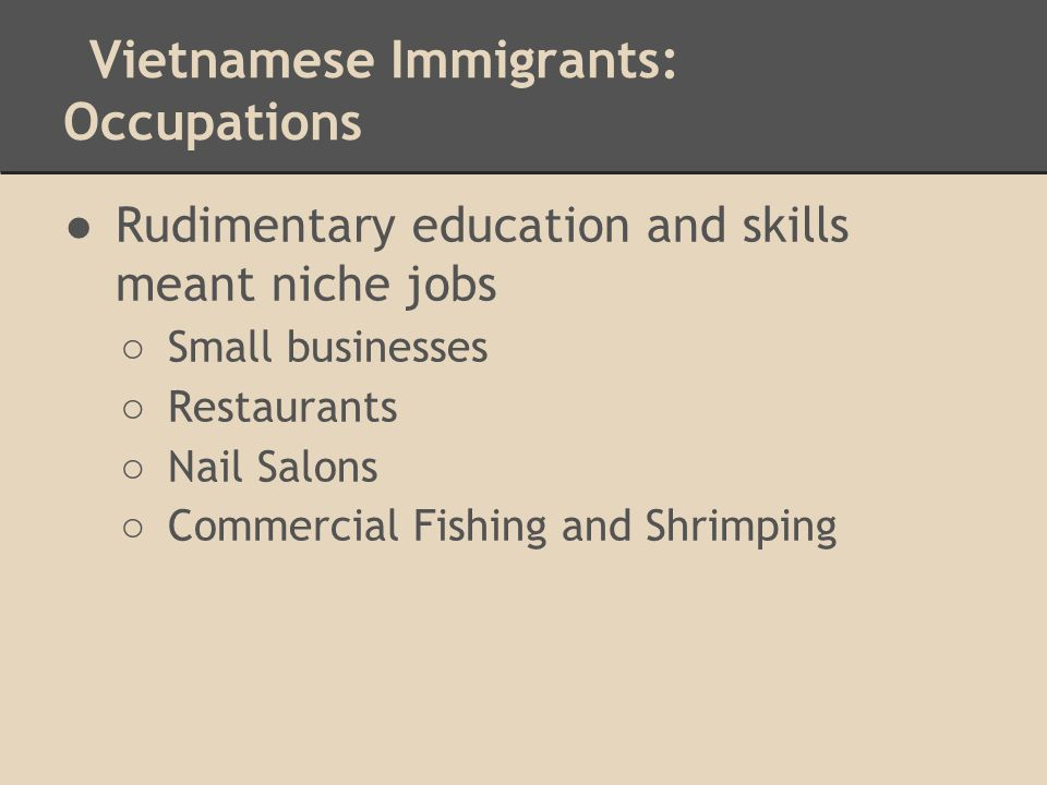 Vietnamese Immigrants: Occupations ●Rudimentary education and skills meant niche jobs ○ Small businesses ○ Restaurants ○ Nail Salons ○ Commercial Fish