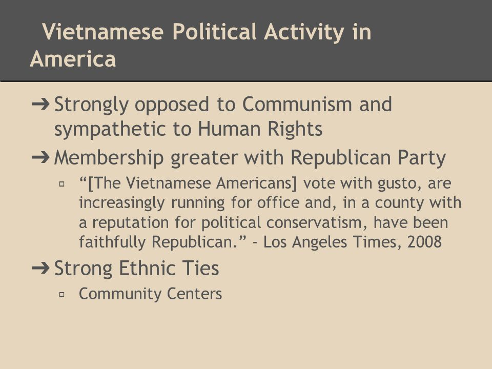 Vietnamese Political Activity in America ➔ Strongly opposed to Communism and sympathetic to Human Rights ➔ Membership greater with Republican Party ◆