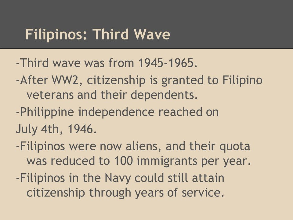 Filipinos: Third Wave -Third wave was from 1945-1965. -After WW2, citizenship is granted to Filipino veterans and their dependents. -Philippine indepe
