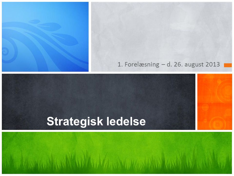 1. Forelæsning – d. 26. august 2013 Strategisk ledelse