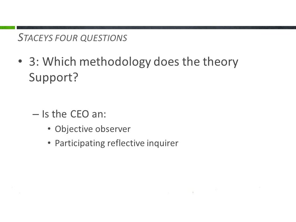3: Which methodology does the theory Support? – Is the CEO an: Objective observer Participating reflective inquirer S TACEYS FOUR QUESTIONS
