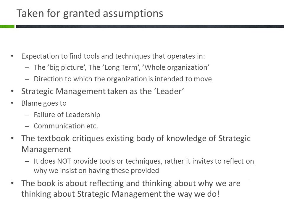 Taken for granted assumptions Expectation to find tools and techniques that operates in: – The 'big picture', The 'Long Term', 'Whole organization' – Direction to which the organization is intended to move Strategic Management taken as the 'Leader' Blame goes to – Failure of Leadership – Communication etc.