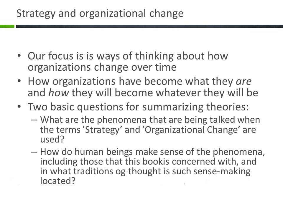 Strategy and organizational change Our focus is is ways of thinking about how organizations change over time How organizations have become what they a