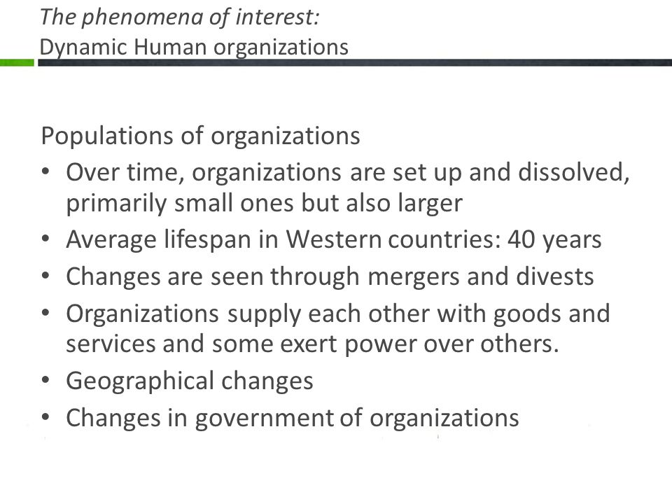 The phenomena of interest: Dynamic Human organizations Populations of organizations Over time, organizations are set up and dissolved, primarily small ones but also larger Average lifespan in Western countries: 40 years Changes are seen through mergers and divests Organizations supply each other with goods and services and some exert power over others.